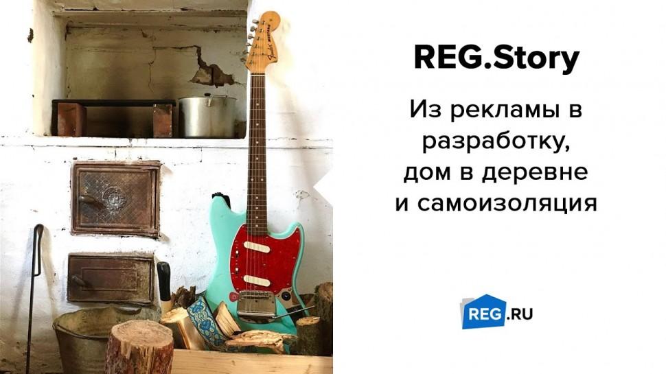 REG.RU: REG.Story. Из рекламы в разработку, дом в деревне и самоизоляция