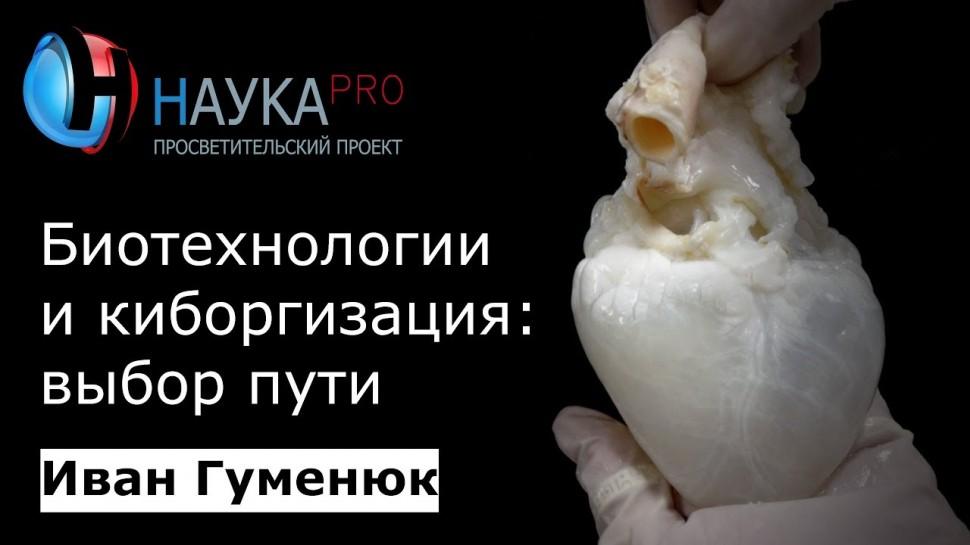 Биотехнологии и киборгизация: выбор пути (Иван Гуменюк)