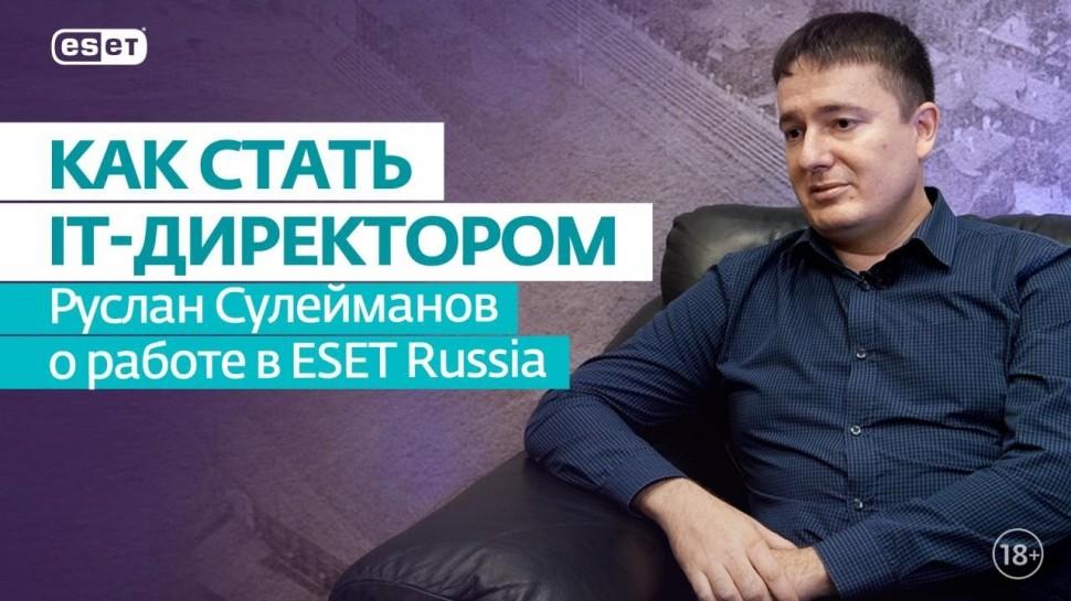 ESET Russia: От админа до директора. Руслан Сулейманов о работе в ESET Russia