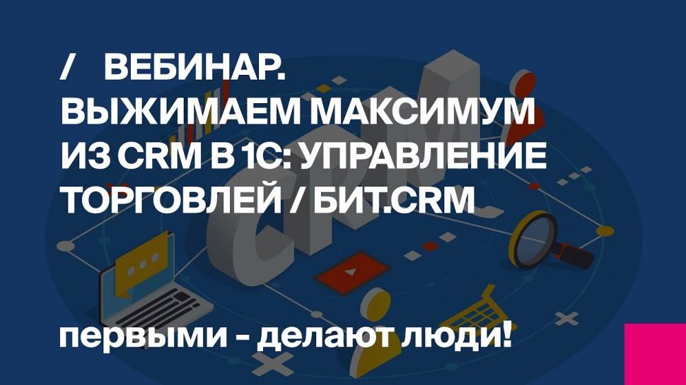 ВЕБИНАР / Выжимаем максимум из CRM в 1С:Управление Торговлей / БИТ.CRM