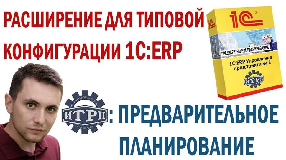 """ИТРП: Расширение для типовой 1С:ERP - """"Предварительное планирование"""" - видео"""