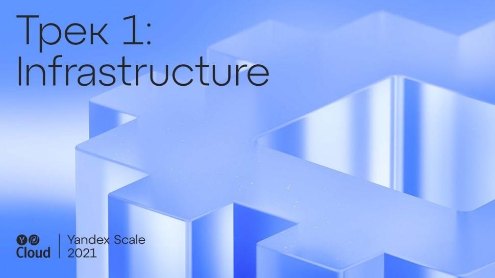 Yandex.Cloud: Yandex Scale 2021. Трек Infrastructure - видео