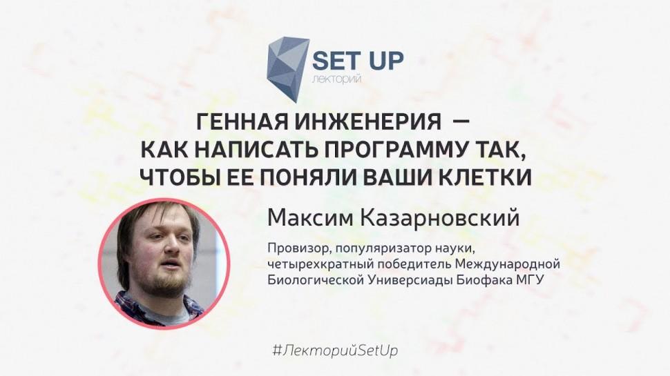 Генная инженерия – как написать программу так, чтобы ее поняли ваши клетки - Максим Казарновский