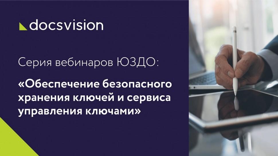 Docsvision: Серия вебинаров ЮЗДО. №4:«Обеспечение безопасного хранения ключей и сервиса управления к