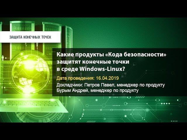 Код Безопасности: Какие продукты «Кода безопасности» защитят конечные точки в среде Windows-Linux?