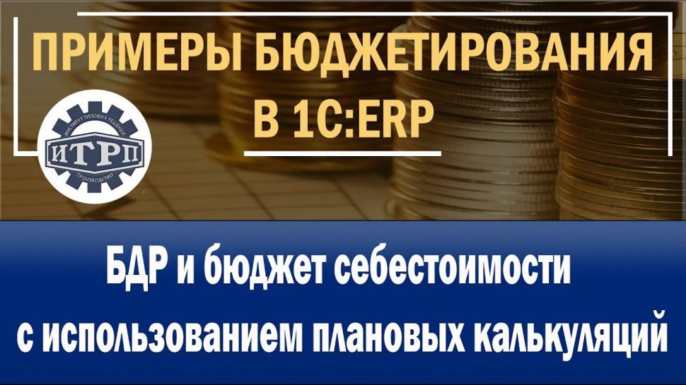 ИТРП: 1C:ERP. БДР и бюджет себестоимости с использованием плановых калькуляций - видео