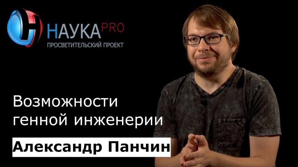 НаукаPRO: Возможности генной инженерии (Александр Панчин)