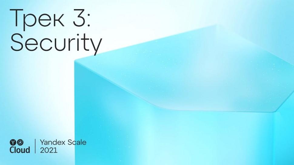 Yandex.Cloud: Yandex Scale 2021. Трек Security - видео