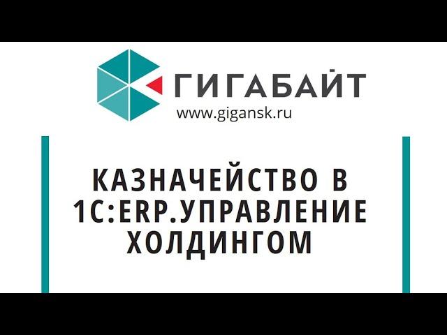 "Компания Гигабайт: Обзор блока Казначейство конфигурации ""1С:ERP.Управление холдингом"" - видео"