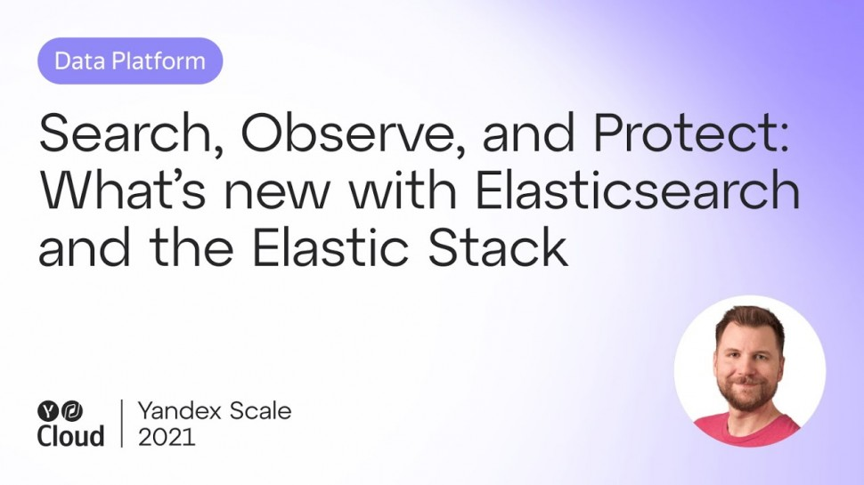 Yandex.Cloud: Search, Observe, and Protect: What's new with Elasticsearch and the Elastic Stack - ви