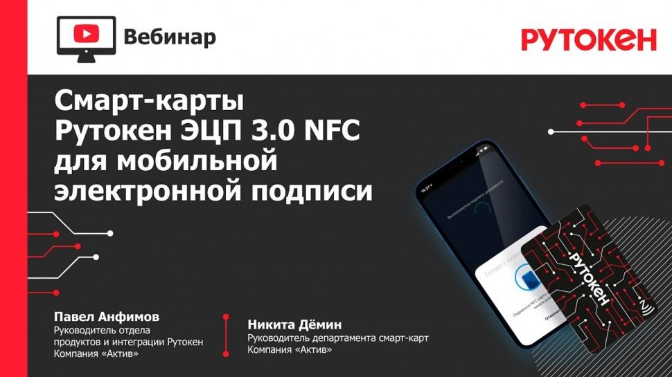 Актив: Вебинар «Смарт-карты Рутокен ЭЦП 3.0 NFC для мобильной электронной подписи» - видео