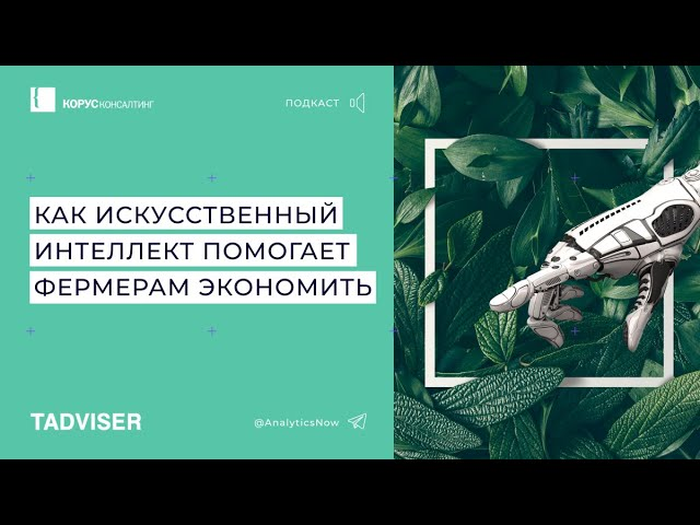 КОРУС Консалтинг: Подкаст TAdviser: как искусственный интеллект помогает фермерам экономить