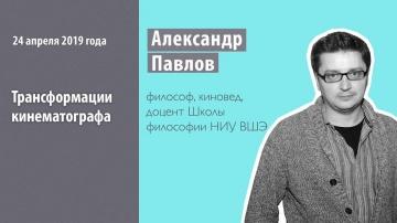 Александр Павлов: «Трансформации кинематографа»