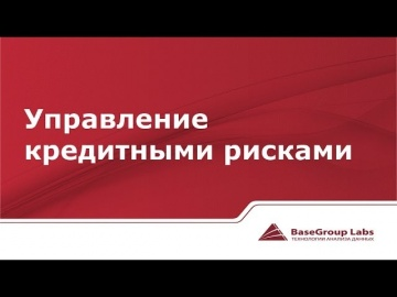 BaseGroup Labs: Управление кредитными рисками