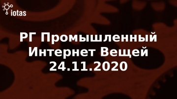 Ассоциация Интернета Вещей: РГ Промышленный Интернет Вещей 24.11.2020 - видео