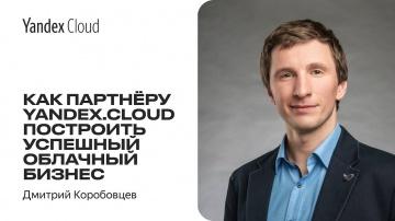 Yandex.Cloud: Как партнеру Yandex.Cloud построить успешный облачный бизнес —Дмитрий Коробовцев - ви