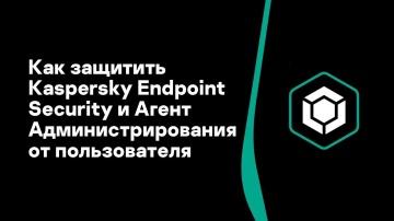 Kaspersky Russia: Часть #7: Как защитить Kaspersky Endpoint Security и Агент Администрирования от по