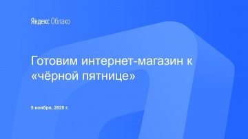 Yandex.Cloud: Готовим интернет-магазин к «чёрной пятнице» - видео