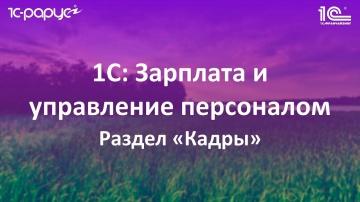 3. Раздел «Кадры» в 1С: Зарплата и управление персоналом (1С: ЗУП 8.3)