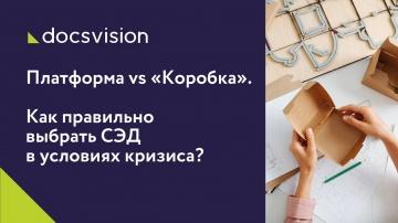 Docsvision: Вебинар «Платформа vs «Коробка». Как правильно выбрать СЭД в условиях кризиса?»