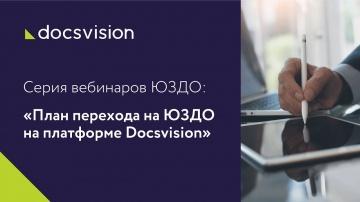 Docsvision: Серия вебинаров ЮЗДО. Вебинар 3: «План перехода на ЮЗДО на платформе Docsvision»