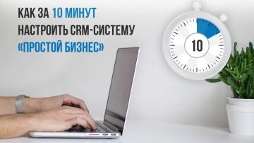 Простой бизнес: Как за 10 минут настроить CRM-систему «Простой бизнес»