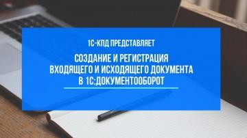 1С-КПД: 224 - Создание и регистрация входящего и исходящего документа в 1С:Документооборот - видео