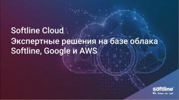 Softline: Softline Cloud - экспертные решения на базе облака Softline, Google и AWS