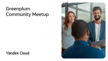 Yandex.Cloud: Greenplum Community Meetup - видео