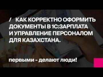 Первый Бит: Как корректно оформить документы в 1С:Зарплата и управление персоналом для Казахстана? -