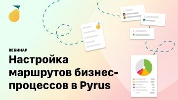 Pyrus: вебинар «Настройка маршрутов бизнес-процессов»