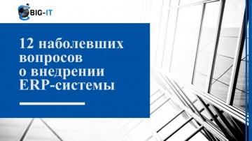БИГ-АЙТИ: 12 наболевших вопросов о внедрении ERP системы (интервью)