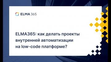 ELMA365: как делать проекты внутренней автоматизации на low-code платформе | Вебинар - видео