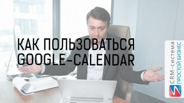 Простой бизнес: Как пользоватся Google Календарь и интеграция с CRM «Простой Бизнес»