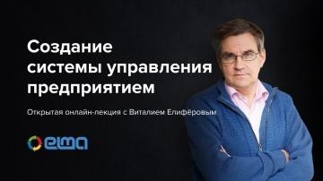 Открытая онлайн-лекция с Виталием Елиферовым «Создание системы управления предприятием»