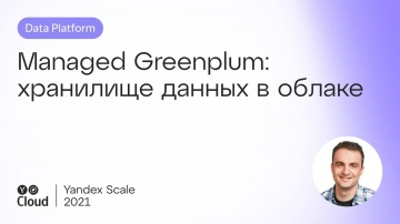 Yandex.Cloud: Managed Greenplum: хранилище данных в облаке - видео