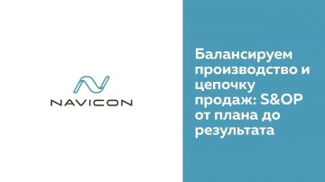 NaviCon: Балансируем производство и цепочку продаж: S&OP от плана до результата