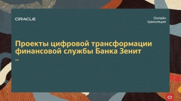 """Oracle Russia and CIS: """"Проекты цифровой трансформации финансовой службы Банка Зенит"""""""