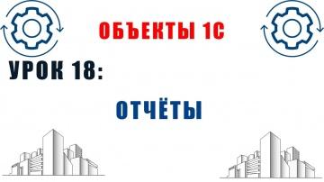 Разработка 1С: Объекты 1С. Урок №18. Отчёты - видео