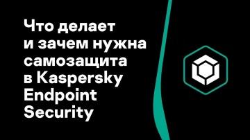 Kaspersky Russia: Часть #9: Что делает и зачем нужна самозащита в Kaspersky Endpoint Security - виде