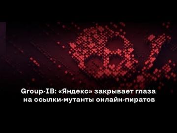 GroupIB: Group-IB: «Яндекс» закрывает глаза на ссылки-мутанты онлайн-пиратов