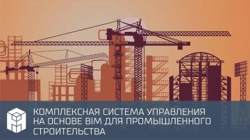 BIM: 01 12 2020 Комплексная система управления на основе BIM для промышленного строительства - видео