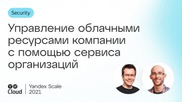 Yandex.Cloud: Управление облачными ресурсами компании с помощью сервиса организаций - видео