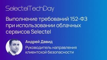 Selectel: Выполнение требований 152-ФЗ при использовании облачных сервисов Selectel, Андрей Давид