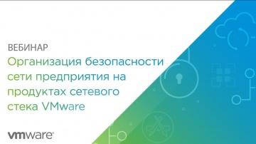 Вебинар: Организация безопасности сети предприятия на продуктах сетевого стека VMware - видео