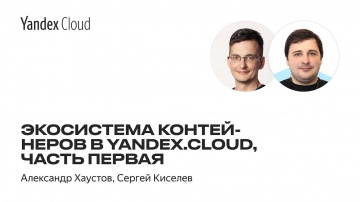 Yandex.Cloud: Экосистема контейнеров в Yandex.Cloud, часть первая — Александр Хаустов, Сергей Киселе