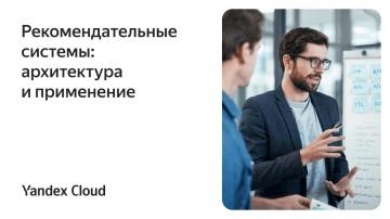 Yandex.Cloud: Рекомендательные системы: архитектура и применение - видео