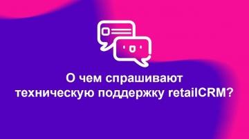 О чем спрашивают техническую поддержку retailCRM?