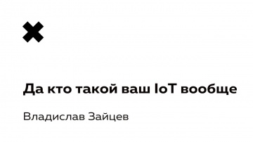 Разработка iot: Владислав Зайцев - Да кто такой ваш IoT вообще - видео