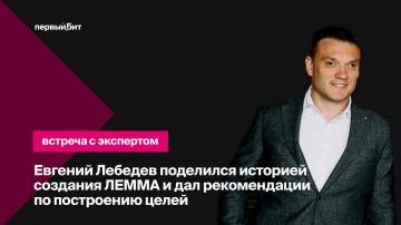 Первый БИТ: Первый Бит | Евгений Лебедев рассказал о создании ЛЕММА и дал рекомендации по построению